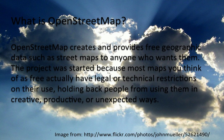 OpenStreetMap creates and provides free geographic  data such as street maps to anyone who wants them. The project was started because most maps you think  of as free actually have legal or technical restrictions  on their use, holding back people from using them in  creative, productive, or unexpected ways.