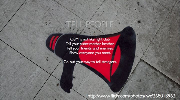 Tell people, OSM is not like fight club, Tell your sister mother brother, Tell your friends and enemies, Show everyone you meet, Go out your way to tell strangers